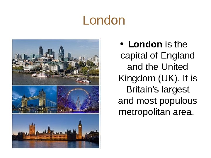 London  • London is the capital of England the United Kingdom (UK). It is Britain's