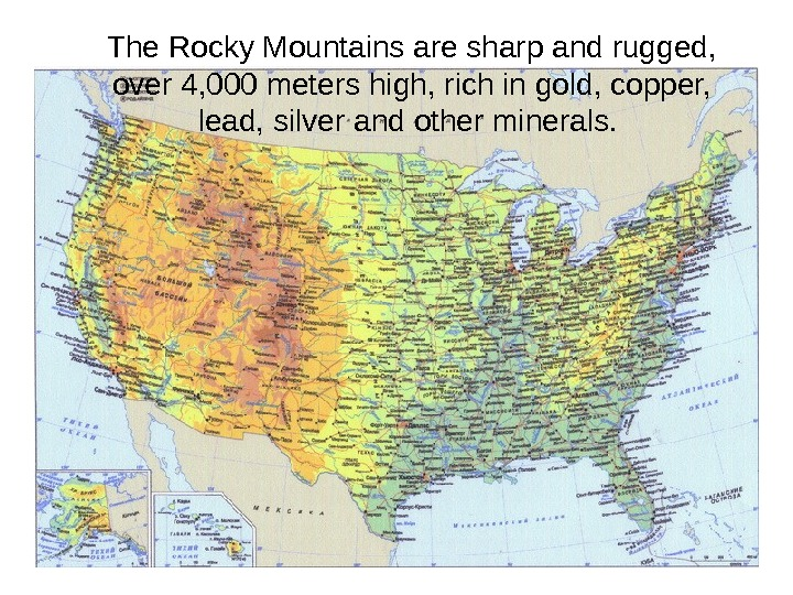 The Rocky Mountains are sharp and rugged,  over 4, 000 meters high, rich in gold,