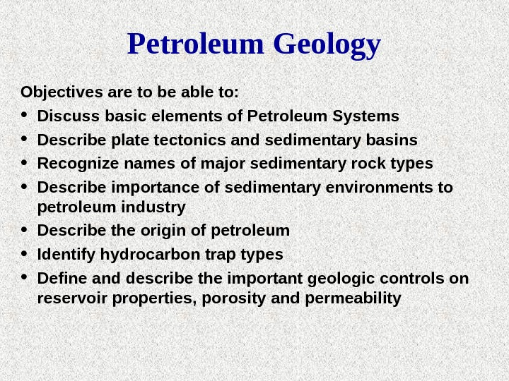 Petroleum Geology Objectives are to be able to:  • Discuss basic elements of Petroleum Systems