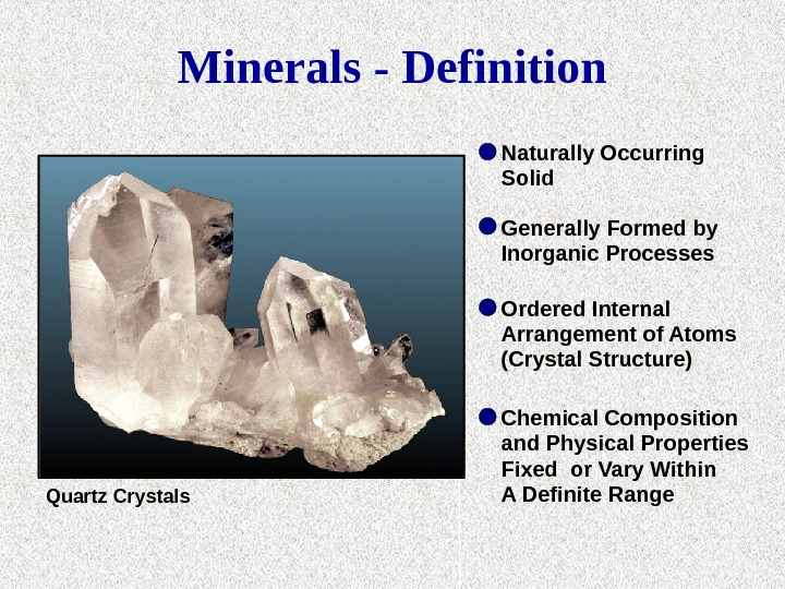Quartz Crystals Naturally Occurring Solid Generally Formed by Inorganic Processes Ordered Internal Arrangement of Atoms (Crystal