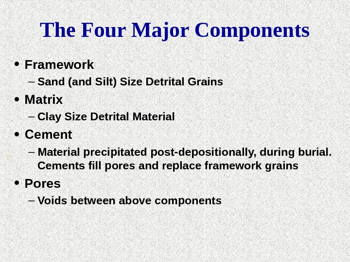 The Four Major Components • Framework – Sand (and Silt) Size Detrital Grains • Matrix –