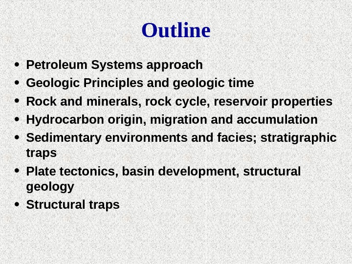 Outline • Petroleum Systems approach • Geologic Principles and geologic time  • Rock and minerals,