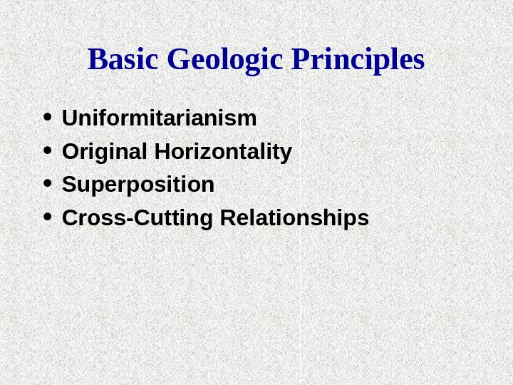 Basic Geologic Principles • Uniformitarianism • Original Horizontality • Superposition • Cross-Cutting Relationships