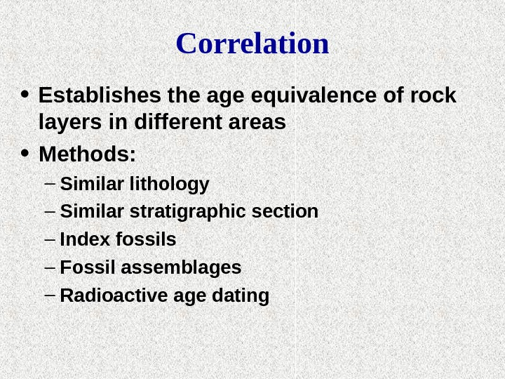 Correlation • Establishes the age equivalence of rock layers in different areas • Methods: – Similar