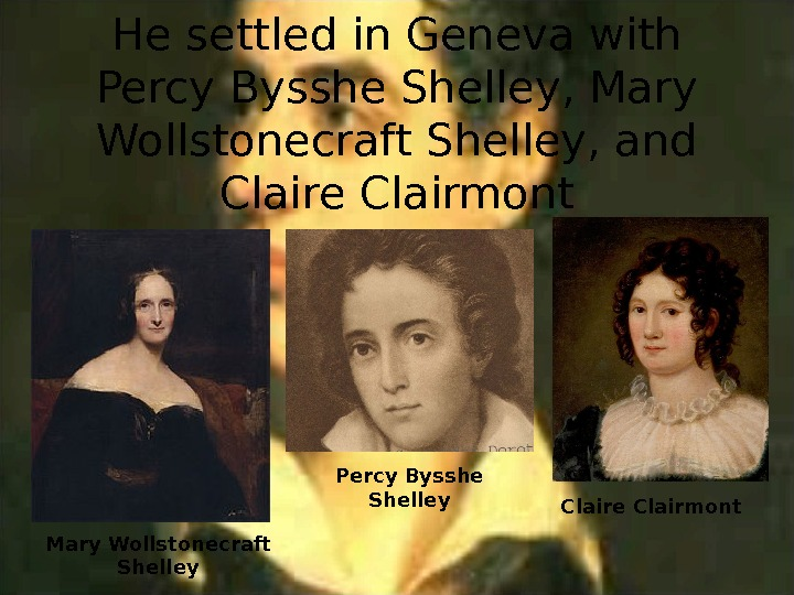 He settled in Geneva with Percy Bysshe Shelley, Mary Wollstonecraft Shelley, and Claire Clairmont Percy Bysshe
