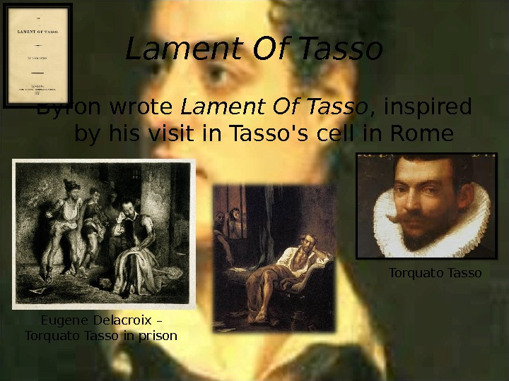 Lament Of Tasso Byron wrote Lament Of Tasso , inspired by his visit in Tasso's cell