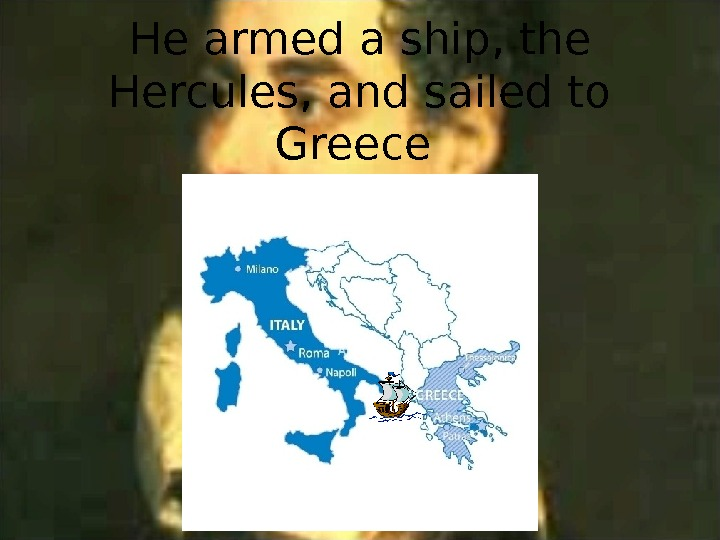 He armed a ship, the Hercules, and sailed to Greece