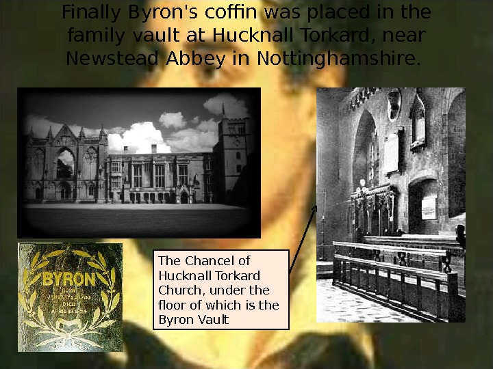Finally Byron's coffin was placed in the family vault at Hucknall Torkard, near Newstead Abbey in