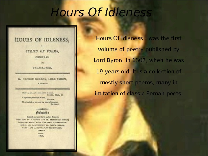 Hours Of Idleness - was the first volume of poetry published by Lord Byron, in 1807,
