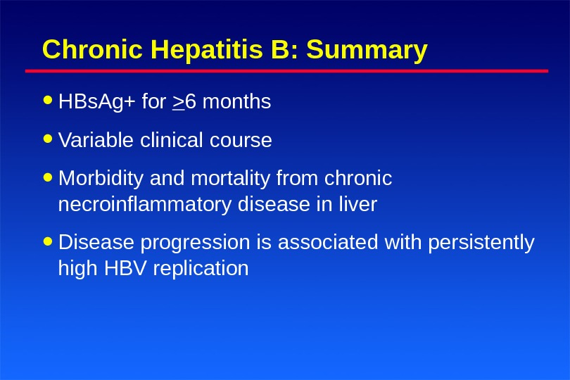 Chronic Hepatitis B: Summary • HBs. Ag+ for  6 months • Variable clinical course •