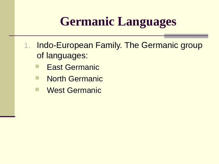 Germanic Languages 1. Indo-European Family. The Germanic group of languages:  East Germanic North Germanic