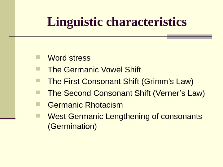 Linguistic characteristics Word stress The Germanic Vowel Shift The First Consonant Shift (Grimm's Law)