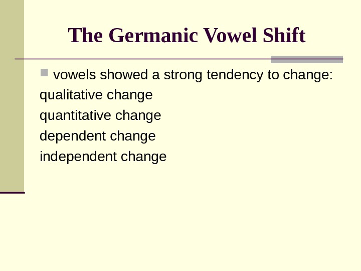 The Germanic Vowel Shift  vowels showed a strong tendency to change: qualitative change