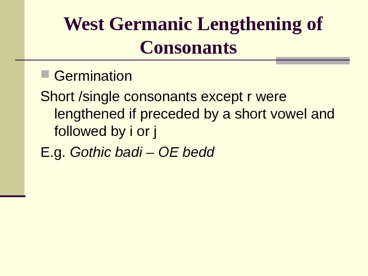 West Germanic Lengthening of Consonants Germination Short /single consonants except r were lengthened if