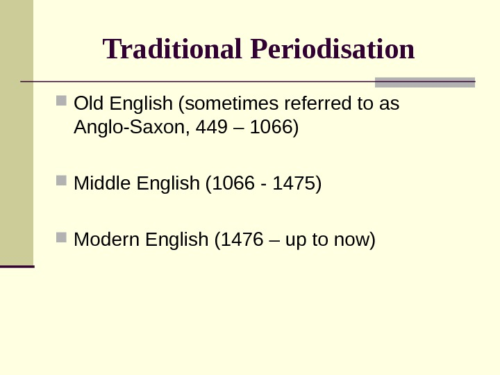 Traditional Periodisation  Old English (sometimes referred to as Anglo-Saxon, 449 – 1066) Middle