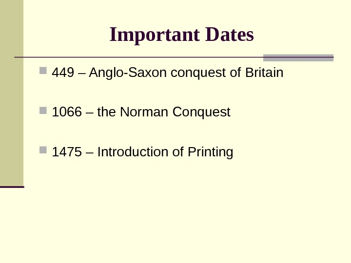 Important Dates  449 – Anglo-Saxon conquest of Britain 1066 – the Norman Conquest