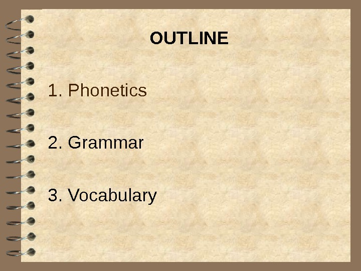 OUTLINE 1. Phonetics 2. Grammar 3. Vocabulary