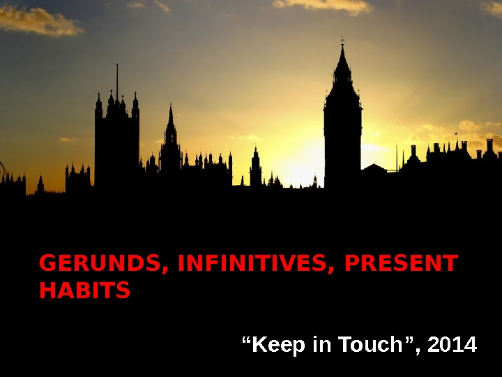 "GERUNDS, INFINITIVES, PRESENT HABITS  "" Keep in Touch"", 2014"