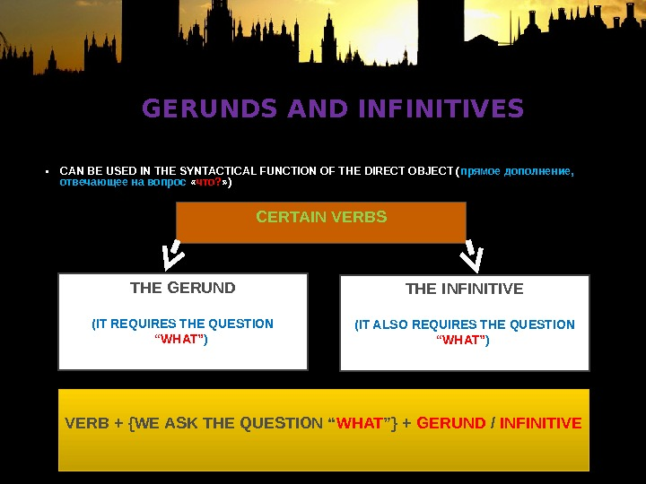 GERUNDS AND INFINITIVES • CAN BE USED IN THE SYNTACTICAL FUNCTION OF THE DIRECT OBJECT (