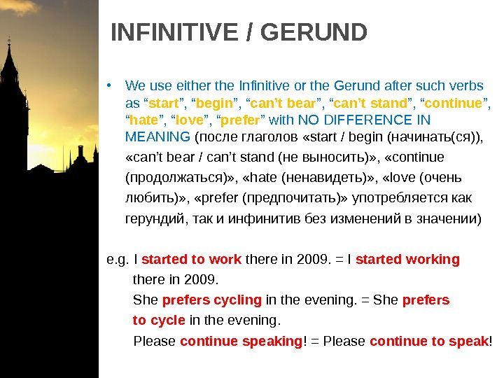 INFINITIVE / GERUND • We use either the Infinitive or the Gerund after such verbs as