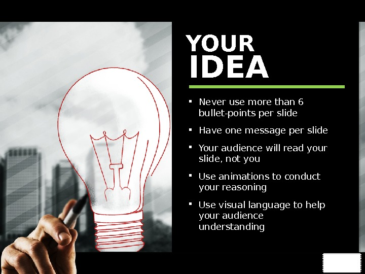 YOUR IDEA  Never use more than 6 bullet-points per slide Have one message per slide