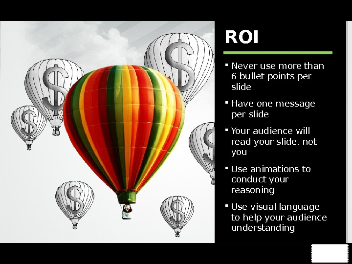 ROI Never use more than 6 bullet-points per slide Have one message per slide Your audience