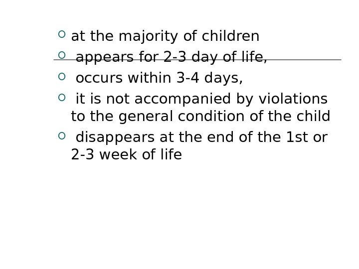 at the majority of children  appears for 2 -3 day of life, occurs within