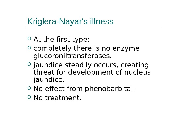 Kriglera-Nayar's illness At the first type:  completely there is no enzyme glucoroniltransferases.  jaundice steadily