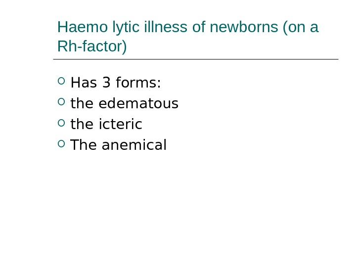 Haemo lytic illness of newborns (on a Rh-factor) Has 3 forms:  the edematous the icteric