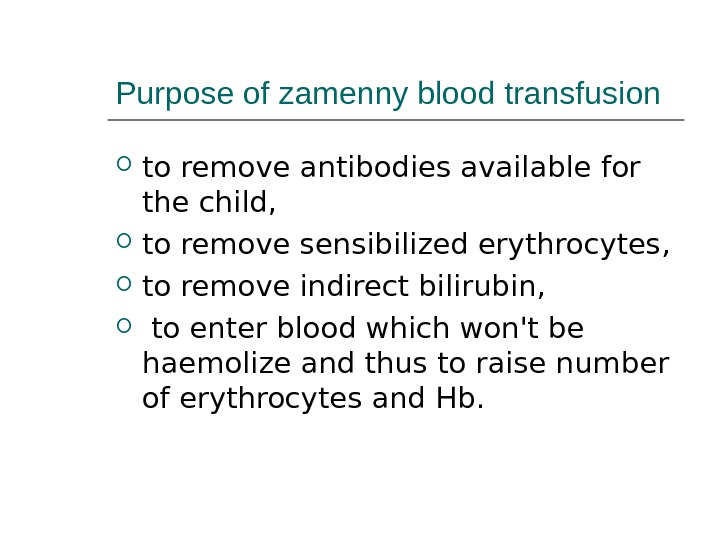 Purpose of zamenny blood transfusion to remove antibodies available for the child,  to remove sensibilized