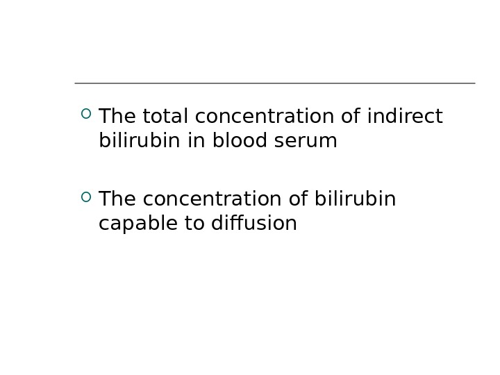The total concentration of indirect bilirubin in blood serum The concentration of bilirubin capable to