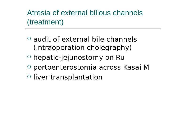 Atresia of external bilious channels (treatment) audit of external bile channels (intraoperat ion cholegraphy) hepatic -jejunostomy