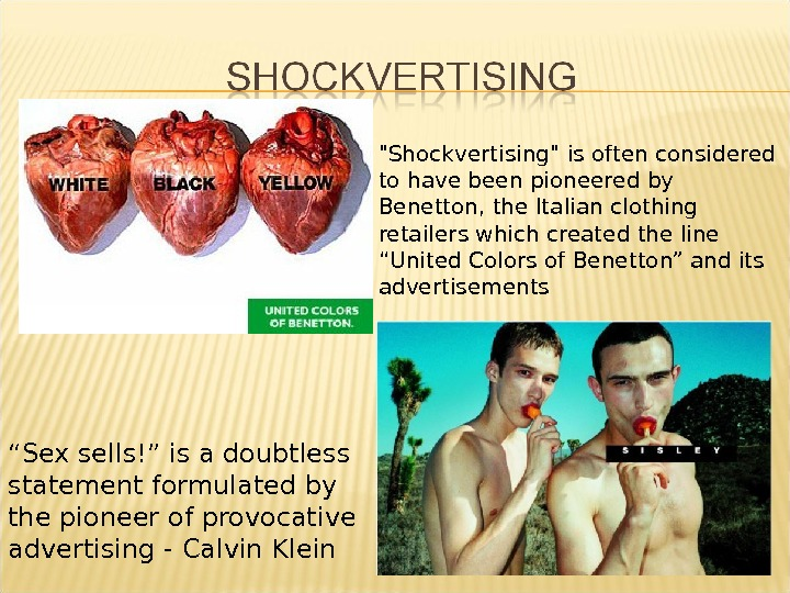 Shockvertising is often considered to have been pioneered by Benetton, the Italian clothing retailers which created