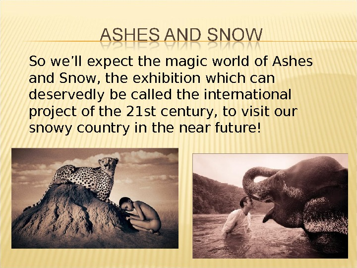So we'll expect the magic world of Ashes and Snow, the exhibition which can deservedly be