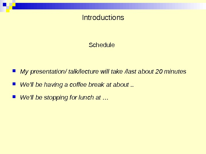 Introductions Schedule  My presentation/ talk/lecture will take /last about 20 minutes We'll be having a