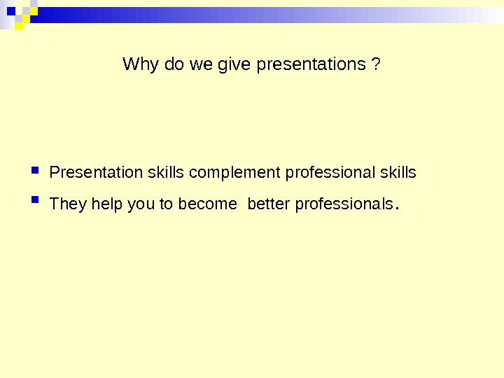 Why do we give presentations ?  Presentation skills complement professional skills  They help you