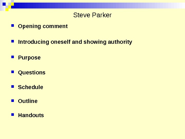 Steve Parker Opening comment Introducing oneself and showing authority Purpose  Questions Schedule Outline Handouts
