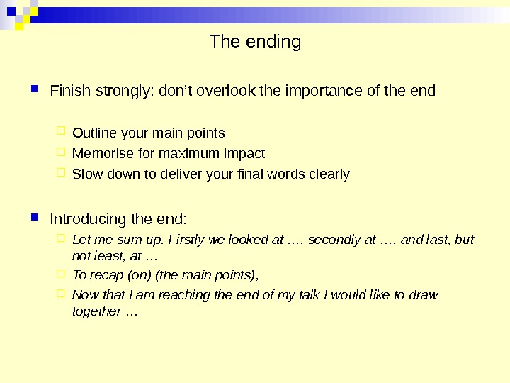 The ending Finish strongly: don't overlook the importance of the end Outline your main points Memorise