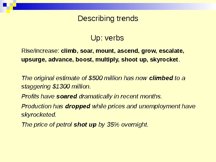 Describing trends Up: verbs Rise/increase:  climb, soar, mount, ascend, grow, escalate,  upsurge, advance, boost,