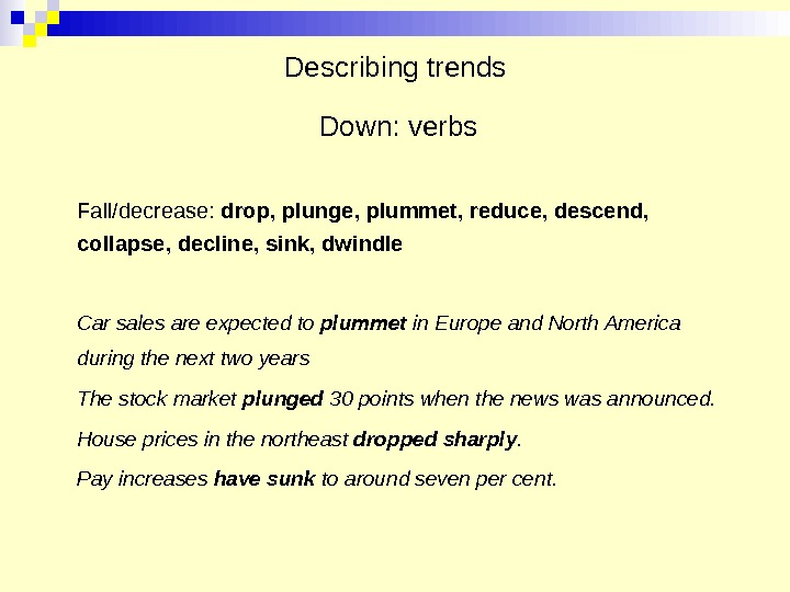 Describing trends  Down: verbs Fall/decrease:  drop, plunge, plummet, reduce, descend,  collapse, decline, sink,