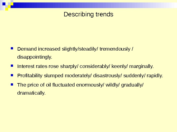 Describing trends Demand increased slightly/steadily/ tremendously / disappointingly.  Interest rates rose sharply/ considerably/ keenly/ marginally.