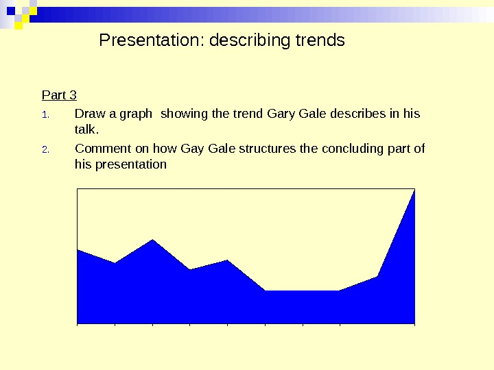 Presentation: describing trends Part 3 1. Draw a graph showing the trend Gary Gale describes in