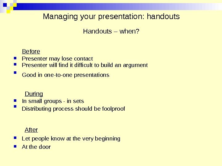 Managing your presentation: handouts Handouts – when? Before Presenter may lose contact Presenter will find it