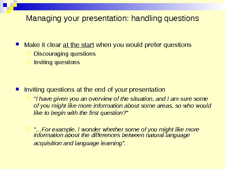 Managing your presentation: handling questions Make it clear at the start when you would prefer questions