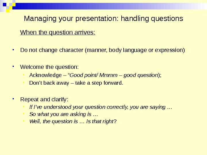 Managing your presentation: handling questions When the question arrives:  Do not change character (manner, body