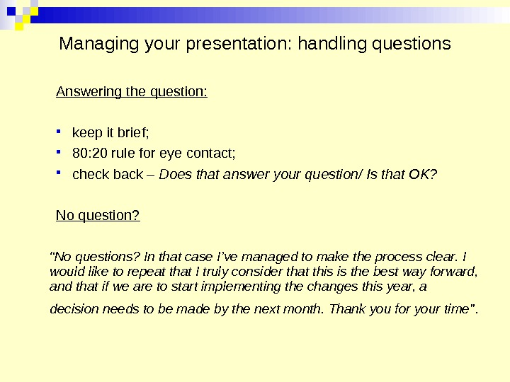 Managing your presentation: handling questions Answering the question:  keep it brief;  80: 20 rule
