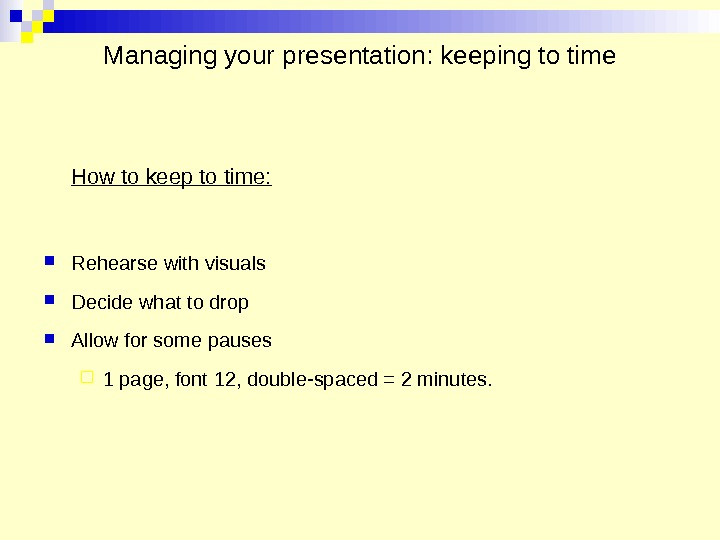 Managing your presentation: keeping to time How to keep to time:  Rehearse with visuals Decide
