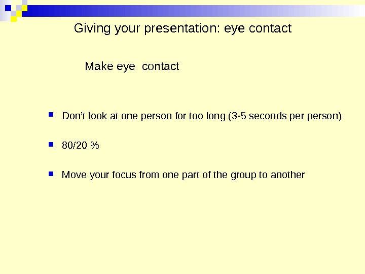 Giving your presentation: eye contact Make eye contact Don't look at one person for too long