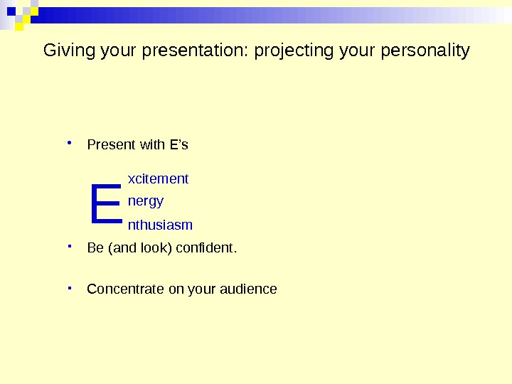 Giving your presentation: projecting your personality Present with E's E Be (and look) confident.  Concentrate