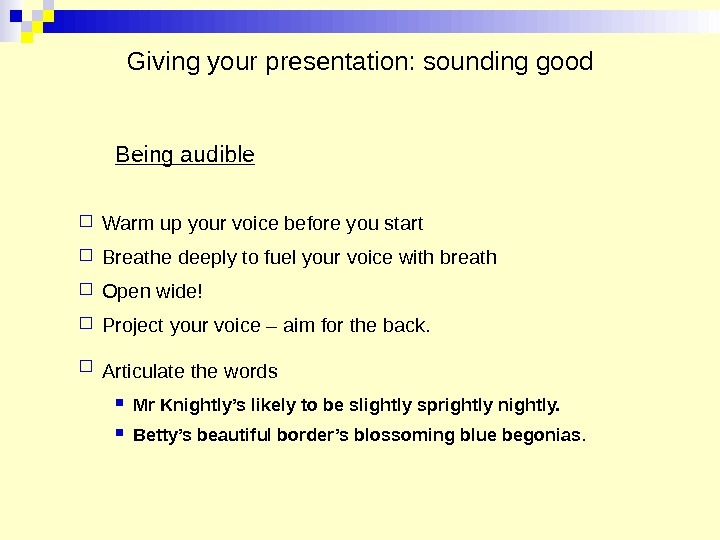 Giving your presentation: sounding good Being audible Warm up your voice before you start Breathe deeply